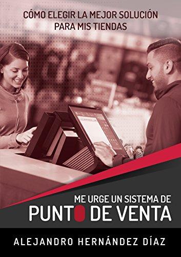 Me Urge un Sistema Punto de Venta: Como elegir la mejor solución para mis tiendas (Spanish Edition)