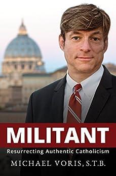 Militant: Resurrecting Authentic Catholicism by [Voris, Michael]