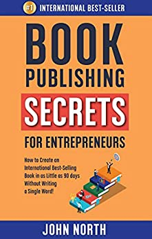 BOOK PUBLISHING SECRETS FOR ENTREPRENEURS: How to Create an International Best-Selling Book in as Little as 90 Days Without Writing a Single Word! by [North, John]