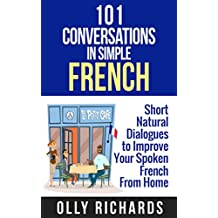 101 Conversations in Simple French: Short Natural Dialogues to Boost Your Confidence & Improve Your Spoken French (French Edition)