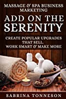 Massage & Spa Business - Add On The Serenity: Create Popular Upgrades That Sell.  Work Smart & Make More Money