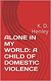 ALONE IN MY WORLD: A CHILD OF DOMESTIC VIOLENCE: K. D. Henley (English Edition)