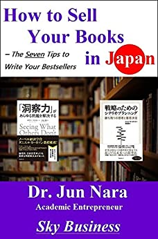 [Nara, Jun]のHow to Sell Your Books in Japan: The Seven Tips to Write Your Bestsellers (English Edition)
