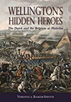 Wellington's Hidden Heroes: The Dutch and the Belgians at Waterloo by Veronica Baker-Smith(2015-11-16)