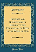 Inquires and Suggestions in Regard to the Foundation of Faith in the Word of God (Classic Reprint)