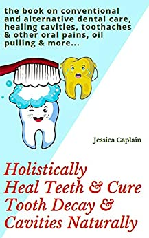 Holistically Heal Teeth & Cure Tooth Decay & Cavities Naturally: the book on conventional and alternative dental care, healing cavities, toothaches & other oral pains, oil pulling & more... by [Caplain, Jessica]