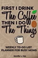 Coffee Then Things Weekly To-Do List Planner for Busy Moms: 52 Weeks of Crushing your To-Do List Like a Caffeinated Boss! (To-Do List Series)