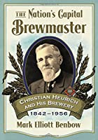 The Nation's Capital Brewmaster: Christian Heurich and His Brewery, 1842–1956
