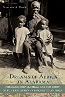 Dreams of Africa in Alabama The Slave Ship Clotilda and the Story of the Last Africans Brought to America