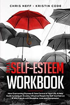 The Self-Esteem Workbook: How Overcoming Shyness & Take Control of Your Life; A Help Guide to Conquer Anxiety, Influence People Via Self-Confidence & Win Friends with Discipline, Love and Compassion by [Neff, Chris, Code, Kristin]