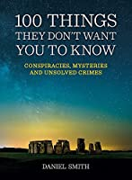 100 Things They Don't Want You To Know: Conspiracies, mysteries and unsolved crimes