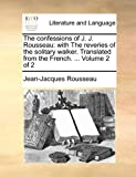 The Confessions of J. J. Rousseau: With the Reveries of the Solitary Walker. Translated from the French. ... Volume 2 of 2