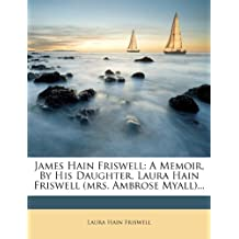 James Hain Friswell: A Memoir, By His Daughter, Laura Hain Friswell (mrs. Ambrose Myall)...