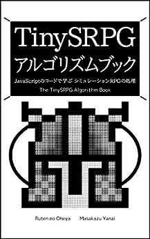 [柳井 政和]のTinySRPG アルゴリズムブック: JavaScriptのコードで学ぶ シミュレーションRPGの処理 るてんのプチ技術書