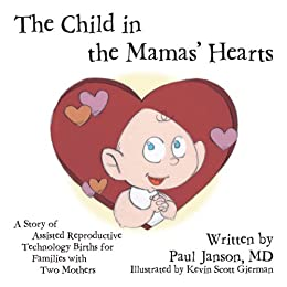 The Child in the Mama's Hearts: A Story of Assisted Reproductive Technology Births for Families with Two Mothers by [Janson, Paul]