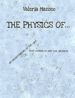 The Physics of ...: An understanding of the laws that govern us and our Universe by [Mazzeo, Valeria]