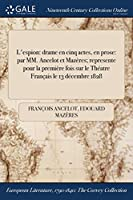 L'Espion: Drame En Cinq Actes, En Prose: Par MM. Ancelot Et Mazeres; Represente Pour La Premiere Fois Sur Le Theatre Francais Le 13 Decembre 1828
