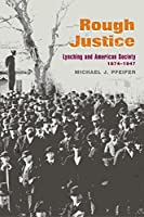 Rough Justice: Lynching And American Society, 1874-1947