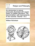 An Introduction to Natural Philosophy. Illustrated with Copper Plates; By William Nicholson. the Second Edition, with Improvements. in Two Volumes. Volume 1 of 2