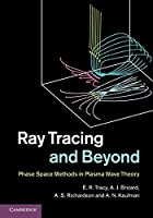 Ray Tracing and Beyond: Phase Space Methods in Plasma Wave Theory by E. R. Tracy A. J. Brizard A. S. Richardson A. N. Kaufman(2014-04-07)