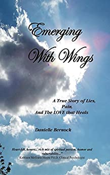 Emerging With Wings: A True Story of Lies, Pain, And The LOVE that Heals by [Bernock, Danielle]