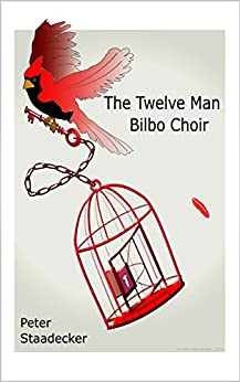 The Twelve Man Bilbo Choir: A Novel Inspired By Actual Events That Changed Legal History by [Staadecker, Peter]