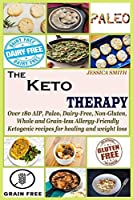 The Keto Therapy: Over 180 AIP, Paleo, Dairy-Free, Non-Gluten, Whole and Grain-less Allergy-Friendly Ketogenic recipes for healing and weight loss