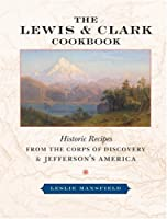 The Lewis and Clark Cookbook: Historic Recipes from the Corps of Discovery and Jefferson's America (Lewis & Clark Expedition)
