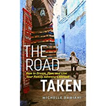 The Road Taken: How to Dream, Plan, and Live Your Family Adventure Abroad