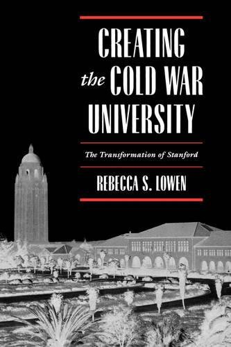Download Creating the Cold War University: The Transformation of Stanford 0520205413