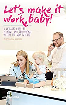 Let's make it work, baby!: A kick-arse guide to personal and professional success for new parents by [Brooks, Catherine Belinda]