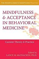 Mindfulness & Acceptance in Behavioral Medicine: Current Theory & Practice (Mindfulness & Acceptance Practica)