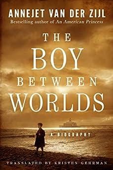 The Boy Between Worlds: A Biography by [van der Zijl, Annejet]