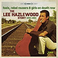 THE LEE HAZELWOOD STORY 1955-1962 -FOOLS, REBEL ROUSERS & GIRLS ON DEATH ROW-