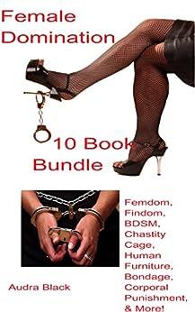 Female Domination 10 Book Bundle: Femdom, Findom, BDSM, Chastity Cage, Human Furniture, Bondage, Corporal Punishment, & More! by [Black, Audra]