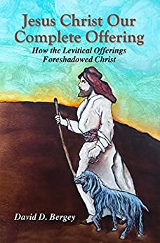Jesus Christ Our Complete Offering: How the Levitical Offerings Foreshadowed Christ by [Bergey, David D.]