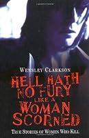 Hell Hath No Fury Like a Woman Scorned: True Stories of Women Who Kill