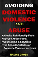 AVOIDING DOMESTIC VIOLENCE AND ABUSE: ABUSIVE RELATIONSHIP FACTS, SPOUSE ABUSE FACTS, SOLUTIONS & STORIES OF DOMESTIC VIOLENCE SURVIVORS