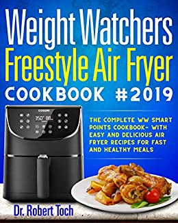 Weight Watchers Freestyle Air Fryer Cookbook #2019: The Complete WW Smart Points Cookbook-with Easy and Delicious Air Fryer Recipes for Fast and Healthy Meals by [Toch, Dr Robert]