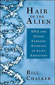 Hair of the Alien: DNA and Other Forensic Evidence of Alien Abductions by [Chalker, Bill]