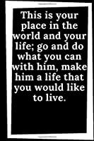 This is Your place in the world and Your life; go and do what You can with him, make him a life that You would like to live.: Motivational Lined Notebook, Diary - Large (8,5 x 11 inches,6,5 x 4,3) - 110