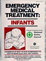 Emergency Medical Treatment: Infants - A Handbook of What to Do in an Emergency to Keep an Infant Alive Until Help Arrives