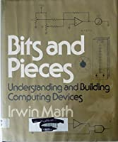 Bits and Pieces: Understanding and Building Computing Devices