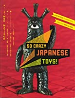 So Crazy Japanese Toys!: Live-Action TV Show Toys from the 1950s to Now