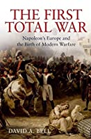 The First Total War: Napolean's Europe and the Birth of Modern Warfare