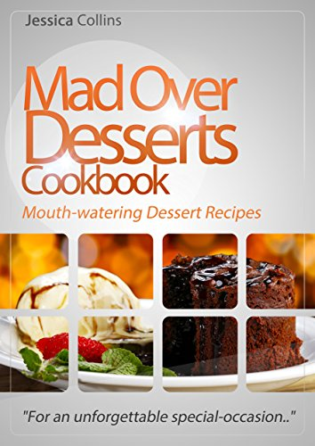 """Mad Over Desserts Cookbook :: Mouth-watering Dessert Recipes: """"For an unforgettable special-occasion.."""" (English Edition)"""