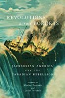 Revolutions across Borders: Jacksonian America and the Canadian Rebellion (Rethinking Canada in the World)