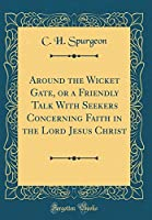 Around the Wicket Gate, or a Friendly Talk with Seekers Concerning Faith in the Lord Jesus Christ (Classic Reprint)