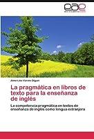 La pragmática en libros de texto para la enseñanza de inglés: La competencia pragmática en textos de enseñanza de inglés como lengua extranjera