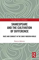 Shakespeare and the Cultivation of Difference: Race and Conduct in the Early Modern World (Routledge Studies in Shakespeare)